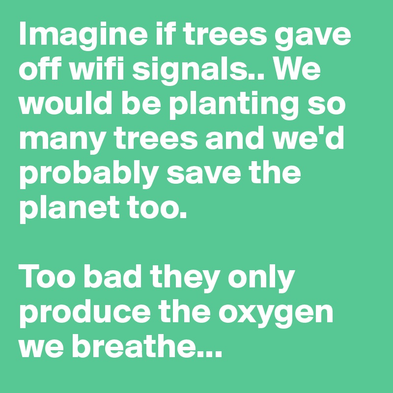 Imagine-if-trees-gave-off-wifi-signals-We-would-be